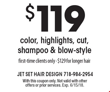 $119 color, highlights, cut, shampoo & blow-style. First-time clients only - $129 for longer hair. With this coupon only. Not valid with other offers or prior services. Exp. 6/15/18.