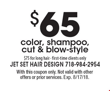 $65 color, shampoo, cut & blow-style. $75 for long hair. First-time clients only. With this coupon only. Not valid with other offers or prior services. Exp. 8/17/18.