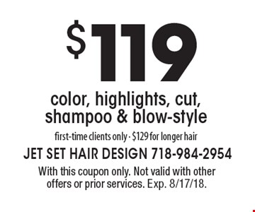 $119 color, highlights, cut, shampoo & blow-style. First-time clients only- $129 for longer hair. With this coupon only. Not valid with other offers or prior services. Exp. 8/17/18.