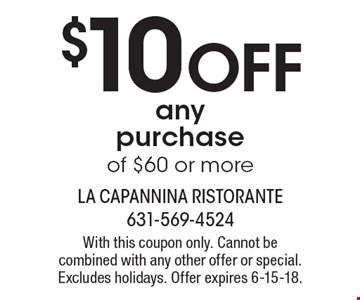 $10 off any purchase of $60 or more. With this coupon only. Cannot be combined with any other offer or special. Excludes holidays. Offer expires 6-15-18.