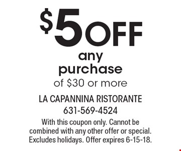 $5 off any purchase of $30 or more. With this coupon only. Cannot be combined with any other offer or special. Excludes holidays. Offer expires 6-15-18.