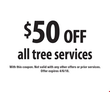 $50 off all tree services. With this coupon. Not valid with any other offers or prior services. Offer expires 4/6/18.