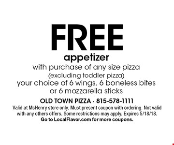 Free appetizer with purchase of any size pizza (excluding toddler pizza) your choice of 6 wings, 6 boneless bites or 6 mozzarella sticks. Valid at McHenry store only. Must present coupon with ordering. Not valid with any others offers. Some restrictions may apply. Expires 5/18/18. Go to LocalFlavor.com for more coupons.