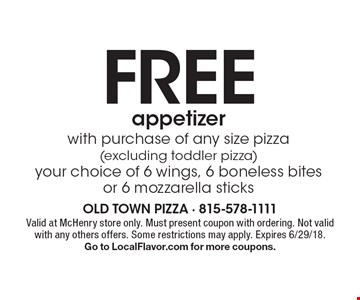 Free appetizer with purchase of any size pizza (excluding toddler pizza) your choice of 6 wings, 6 boneless bites or 6 mozzarella sticks. Valid at McHenry store only. Must present coupon with ordering. Not valid with any others offers. Some restrictions may apply. Expires 6/29/18. Go to LocalFlavor.com for more coupons.