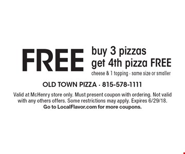 Free buy 3 pizzas get 4th pizza free cheese & 1 topping - same size or smaller. Valid at McHenry store only. Must present coupon with ordering. Not valid with any others offers. Some restrictions may apply. Expires 6/29/18. Go to LocalFlavor.com for more coupons.