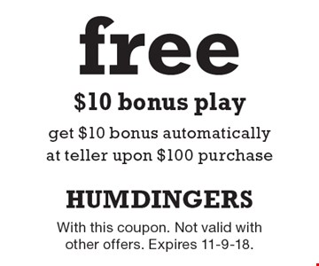 Free $10 bonus play get $10 bonus automatically at teller upon $100 purchase. With this coupon. Not valid with other offers. Expires 11-9-18.