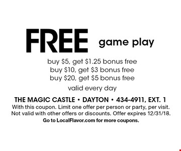 FREE game play. Buy $5, get $1.25 bonus free. Buy $10, get $3 bonus free. Buy $20, get $5 bonus free. Valid every day. With this coupon. Limit one offer per person or party, per visit. Not valid with other offers or discounts. Offer expires 12/31/18. Go to LocalFlavor.com for more coupons.