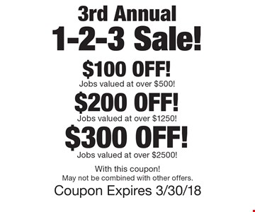 3rd Annual 1-2-3 Sale! $100 OFF! Jobs valued at over $500! $200 OFF! Jobs valued at over $1250! $300 OFF! Jobs valued at over $2500! With this coupon! May not be combined with other offers. Coupon Expires 3/30/18