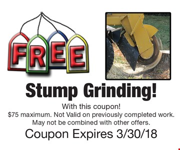 Stump Grinding! With this coupon! $75 maximum. Not Valid on previously completed work. May not be combined with other offers. Coupon Expires 3/30/18