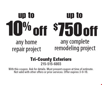 Up to 10% off any home repair project OR Up to $750 off any complete remodeling project. With this coupon. Ask for details. Must present coupon at time of estimate. Not valid with other offers or prior services. Offer expires 3-9-18.