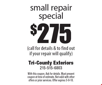 $275 small repair special (call for details & to find out if your repair will qualify). With this coupon. Ask for details. Must present coupon at time of estimate. Not valid with other offers or prior services. Offer expires 3-9-18.