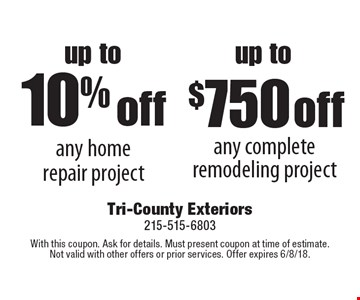 Up to 10% off any home repair project. Up to $750 off any complete remodeling project. With this coupon. Ask for details. Must present coupon at time of estimate. Not valid with other offers or prior services. Offer expires 6/8/18.