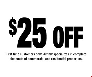 $25 off First time customers only. Jimmy specializes in complete cleanouts of commercial and residential properties.