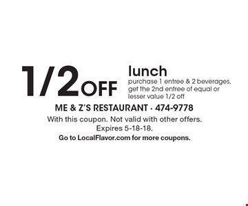 1/2 off lunch purchase 1 entree & 2 beverages, get the 2nd entree of equal or lesser value 1/2 off. With this coupon. Not valid with other offers. Expires 5-18-18. Go to LocalFlavor.com for more coupons.