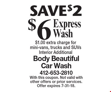 SAVE$2. $6 Express Wash. $1.00 extra charge for mini-vans, trucks and SUVs. Interior Additional. With this coupon. Not valid with other offers or prior services. Offer expires 7-31-18.