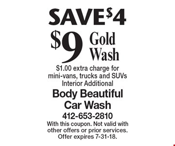 SAVE $4. $9 Gold Wash. $1.00 extra charge for mini-vans, trucks and SUVs. Interior Additional. With this coupon. Not valid with other offers or prior services. Offer expires 7-31-18.