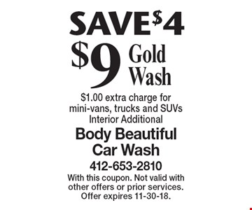 SAVE $4 $9 Gold Wash $1.00 extra charge for mini-vans, trucks and SUVsInterior Additional. With this coupon. Not valid with other offers or prior services. Offer expires 11-30-18.