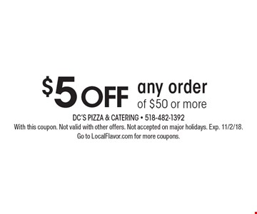 $5 off any order of $50 or more. With this coupon. Not valid with other offers. Not accepted on major holidays. Exp. 11/2/18. Go to LocalFlavor.com for more coupons.