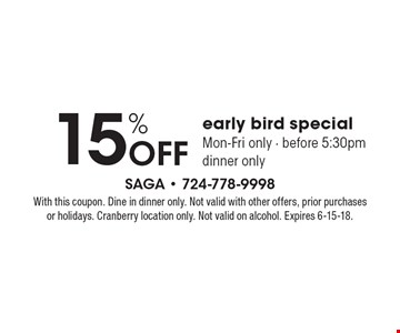 15% off early bird special Mon-Fri only - before 5:30pm dinner only. With this coupon. Dine in dinner only. Not valid with other offers, prior purchases or holidays. Cranberry location only. Not valid on alcohol. Expires 6-15-18.