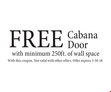 FREE Cabana Door with minimum 250ft. of wall space. With this coupon. Not valid with other offers. Offer expires 3-30-18.
