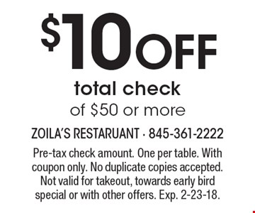 $10 OFF total check of $50 or more. Pre-tax check amount. One per table. With coupon only. No duplicate copies accepted. Not valid for takeout, towards early bird special or with other offers. Exp. 2-23-18.