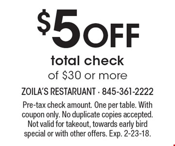 $5 OFF total check of $30 or more. Pre-tax check amount. One per table. With coupon only. No duplicate copies accepted. Not valid for takeout, towards early bird special or with other offers. Exp. 2-23-18.