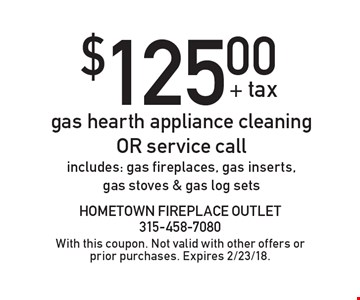 $125.00 + tax gas hearth appliance cleaning or service call. Includes: gas fireplaces, gas inserts, gas stoves & gas log sets. With this coupon. Not valid with other offers or prior purchases. Expires 2/23/18.
