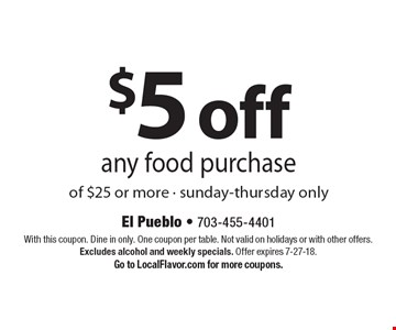 $5 off any food purchase of $25 or more - sunday-thursday only. With this coupon. Dine in only. One coupon per table. Not valid on holidays or with other offers. Excludes alcohol and weekly specials. Offer expires 7-27-18. Go to LocalFlavor.com for more coupons.