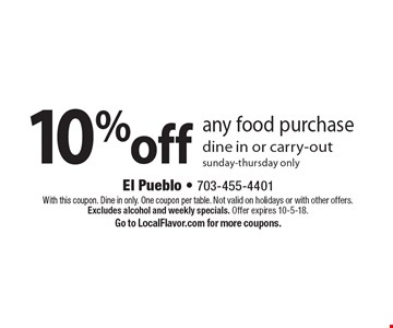 10% off any food purchase. Dine in or carry-out. Sunday-thursday only. With this coupon. Dine in only. One coupon per table. Not valid on holidays or with other offers. Excludes alcohol and weekly specials. Offer expires 10-5-18. Go to LocalFlavor.com for more coupons.