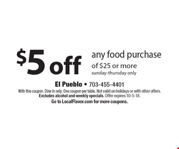 $5 off any food purchase of $25 or more. Sunday-thursday only. With this coupon. Dine in only. One coupon per table. Not valid on holidays or with other offers. Excludes alcohol and weekly specials. Offer expires 10-5-18. Go to LocalFlavor.com for more coupons.