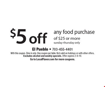 $5 off any food purchase of $25 or more sunday-thursday only. With this coupon. Dine in only. One coupon per table. Not valid on holidays or with other offers. Excludes alcohol and weekly specials. Offer expires 2-8-19. Go to LocalFlavor.com for more coupons.