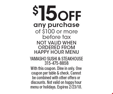 $15 Off any purchase of $100 or more before tax. NOT VALID WHEN ORDERED FROM HAPPY HOUR MENU. With this coupon. Dine in only. One coupon per table & check. Cannot be combined with other offers or discounts. Not valid on happy hour menu or holidays. Expires 2/23/18.