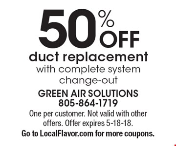 50% OFF duct replacement with complete system change-out. One per customer. Not valid with other offers. Offer expires 5-18-18. Go to LocalFlavor.com for more coupons.