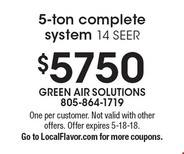 $5750 5-ton complete system 14 SEER. One per customer. Not valid with other offers. Offer expires 5-18-18. Go to LocalFlavor.com for more coupons.