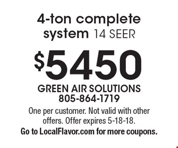 $5450 4-ton complete system 14 SEER. One per customer. Not valid with other offers. Offer expires 5-18-18. Go to LocalFlavor.com for more coupons.