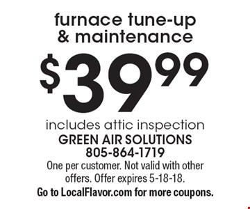$39.99 furnace tune-up & maintenance. Includes attic inspection. One per customer. Not valid with other offers. Offer expires 5-18-18. Go to LocalFlavor.com for more coupons.