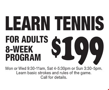 LEARN TENNIS $199 FOR ADULTS 8-WEEK PROGRAM. Mon or Wed 9:30-11am, Sat 4-5:30pm or Sun 3:30-5pm. Learn basic strokes and rules of the game.Call for details.