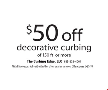 $50 off decorative curbing of 150 ft. or more. With this coupon. Not valid with other offers or prior services. Offer expires 5-25-18.
