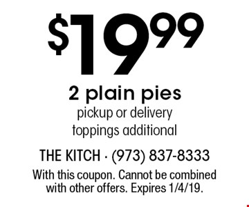 $19.99 2 plain pies. Pickup or delivery. Toppings additional. With this coupon. Cannot be combined with other offers. Expires 1/4/19.