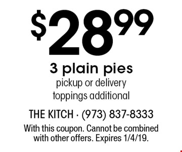 $28.99 3 plain pies. Pickup or delivery. Toppings additional. With this coupon. Cannot be combined with other offers. Expires 1/4/19.