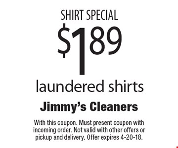 SHIRT SPECIAL $1.89 laundered shirts. With this coupon. Must present coupon with incoming order. Not valid with other offers or pickup and delivery. Offer expires 4-20-18.