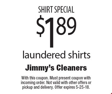 SHIRT SPECIAL $1.89 laundered shirts. With this coupon. Must present coupon with incoming order. Not valid with other offers or pickup and delivery. Offer expires 5-25-18.