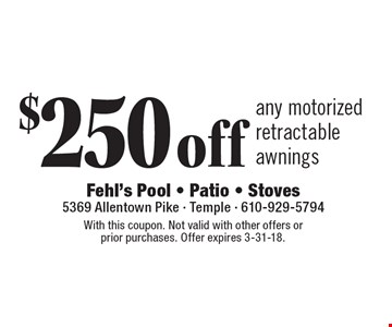 $250 off any motorized retractable awnings. With this coupon. Not valid with other offers or prior purchases. Offer expires 3-31-18.