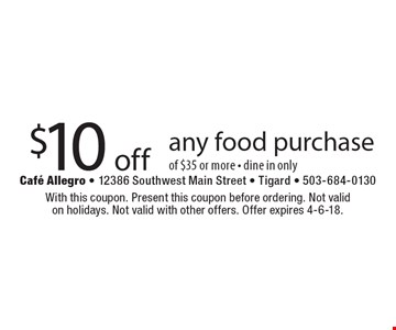 $10 off any food purchase of $35 or more - dine in only. With this coupon. Present this coupon before ordering. Not valid on holidays. Not valid with other offers. Offer expires 4-6-18.