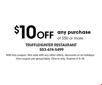 $10 Off any purchase of $50 or more. With this coupon. Not valid with any other offers, discounts or on holidays.One coupon per group/table. Dine in only. Expires 3-9-18.