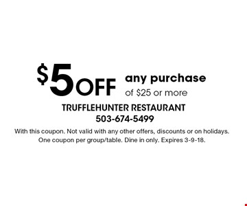 $5 Off any purchase of $25 or more. With this coupon. Not valid with any other offers, discounts or on holidays.One coupon per group/table. Dine in only. Expires 3-9-18.