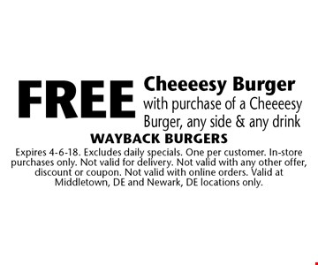 free Cheeeesy Burger with purchase of a Cheeeesy Burger, any side & any drink. Expires 4-6-18. Excludes daily specials. One per customer. In-store purchases only. Not valid for delivery. Not valid with any other offer, discount or coupon. Not valid with online orders. Valid at Middletown, DE and Newark, DE locations only.
