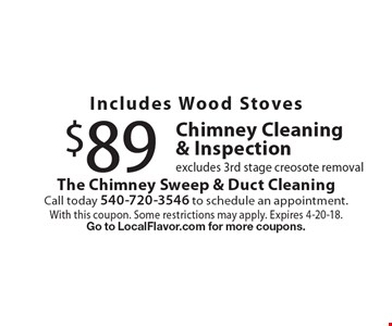 Includes Wood Stoves $89 Chimney Cleaning & Inspection excludes 3rd stage creosote removal. With this coupon. Some restrictions may apply. Expires 4-20-18. Go to LocalFlavor.com for more coupons.