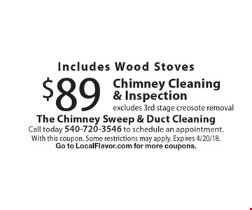 Includes Wood Stoves $89 Chimney Cleaning & Inspection excludes 3rd stage creosote removal. With this coupon. Some restrictions may apply. Expires 4/20/18. Go to LocalFlavor.com for more coupons.