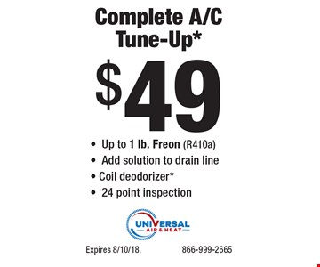 Complete A/C Tune-Up* $49 -Up to 1 lb. Freon (R410a) -Add solution to drain line - Coil deodorizer* -24 point inspection. Expires 8/10/18. 866-999-2665